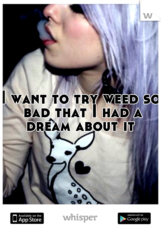 I want to try weed so bad that I had a dream about it