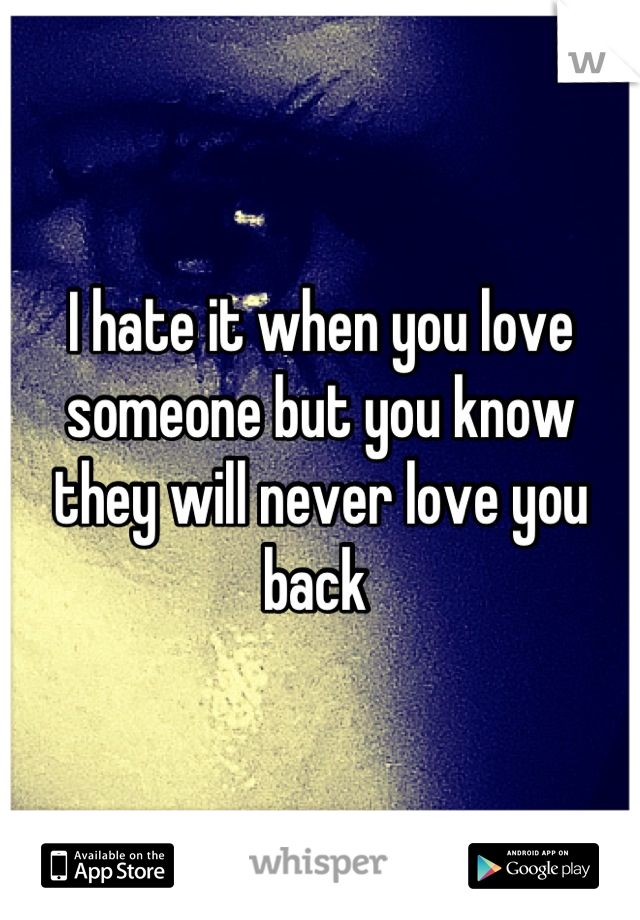 I hate it when you love someone but you know they will never love you back