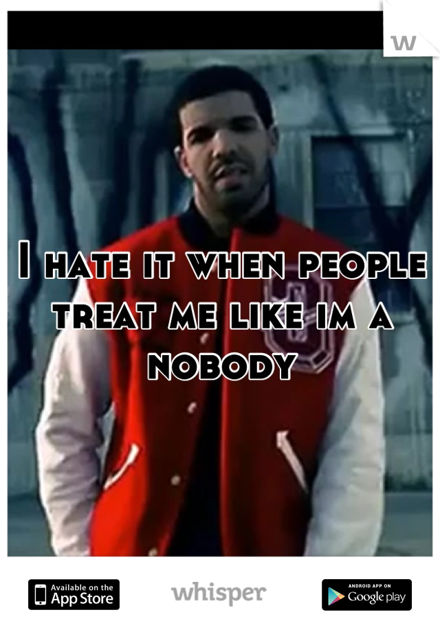 I hate it when people treat me like im a nobody