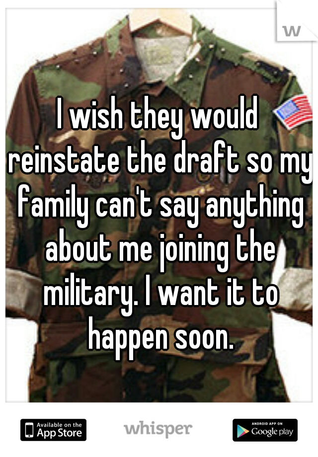 I wish they would reinstate the draft so my family can't say anything about me joining the military. I want it to happen soon.