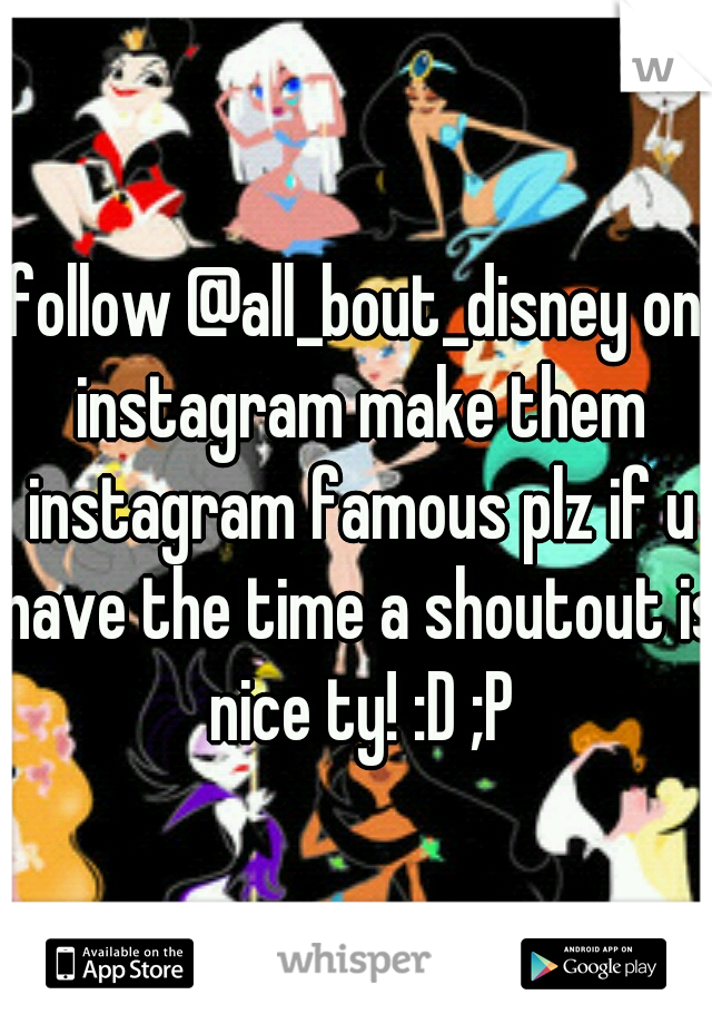 follow @all_bout_disney on instagram make them instagram famous plz if u have the time a shoutout is nice ty! :D ;P