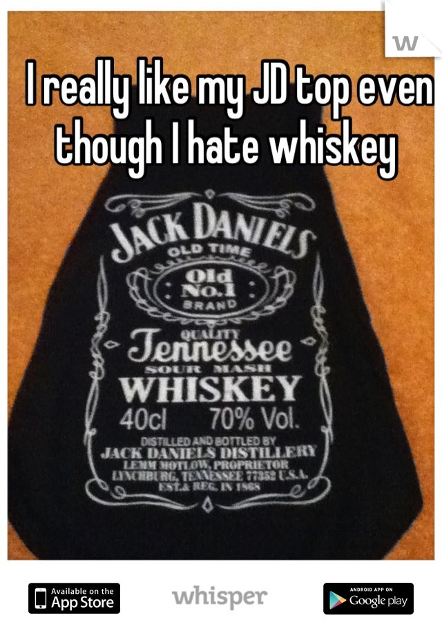 I really like my JD top even though I hate whiskey