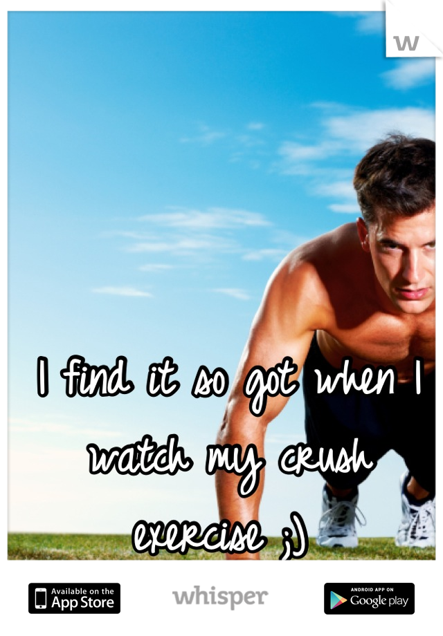 I find it so got when I watch my crush exercise ;)