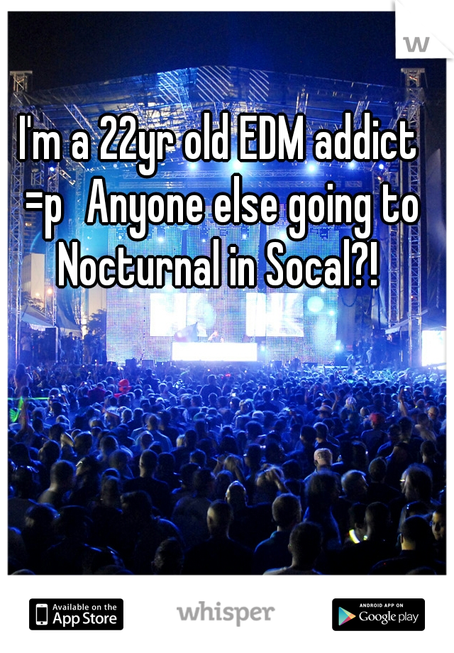 I'm a 22yr old EDM addict =p Anyone else going to Nocturnal in Socal?!