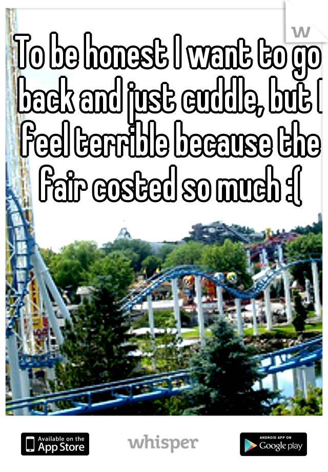 To be honest I want to go back and just cuddle, but I feel terrible because the fair costed so much :(