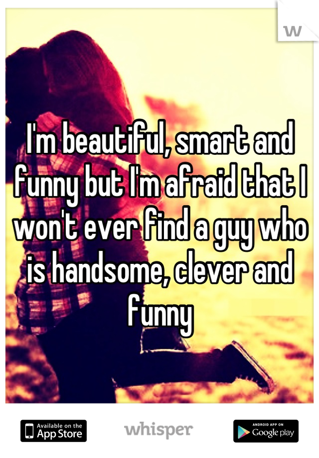 I'm beautiful, smart and funny but I'm afraid that I won't ever find a guy who is handsome, clever and funny