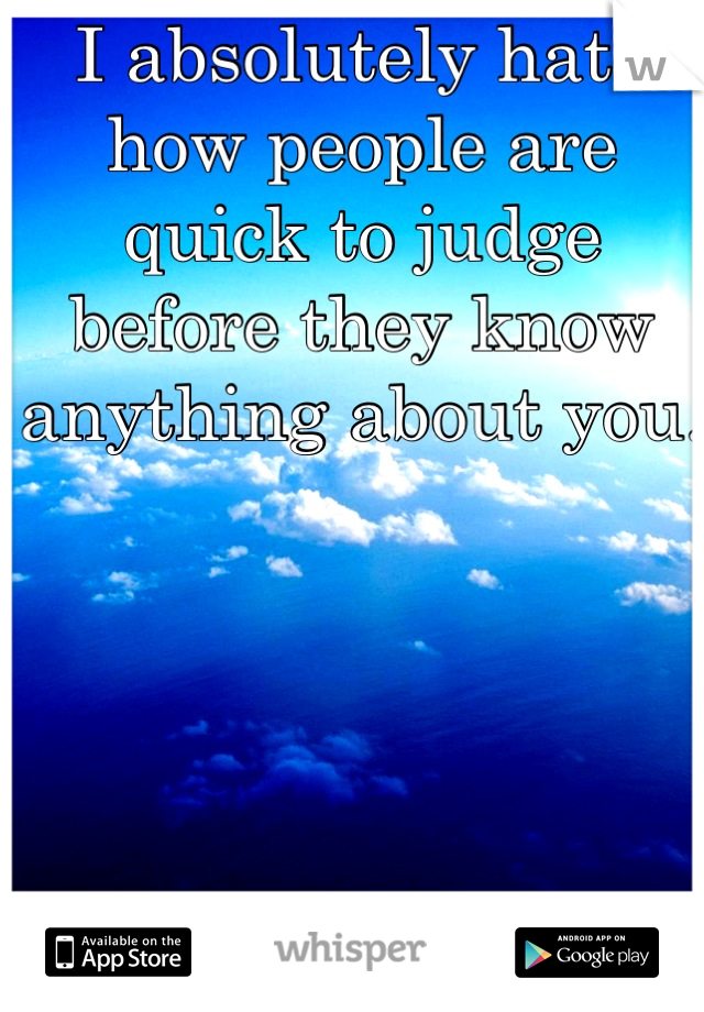I absolutely hate how people are quick to judge before they know anything about you.