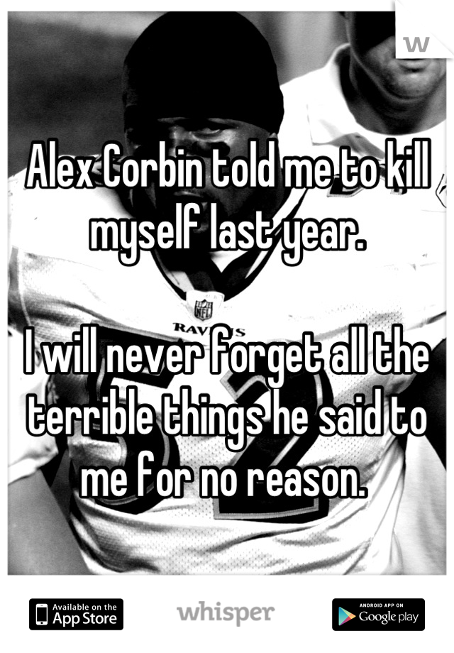 Alex Corbin told me to kill myself last year.   I will never forget all the terrible things he said to me for no reason.