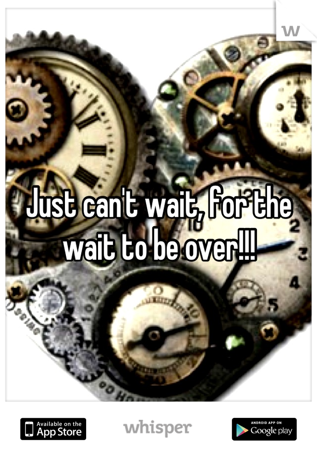 Just can't wait, for the wait to be over!!!
