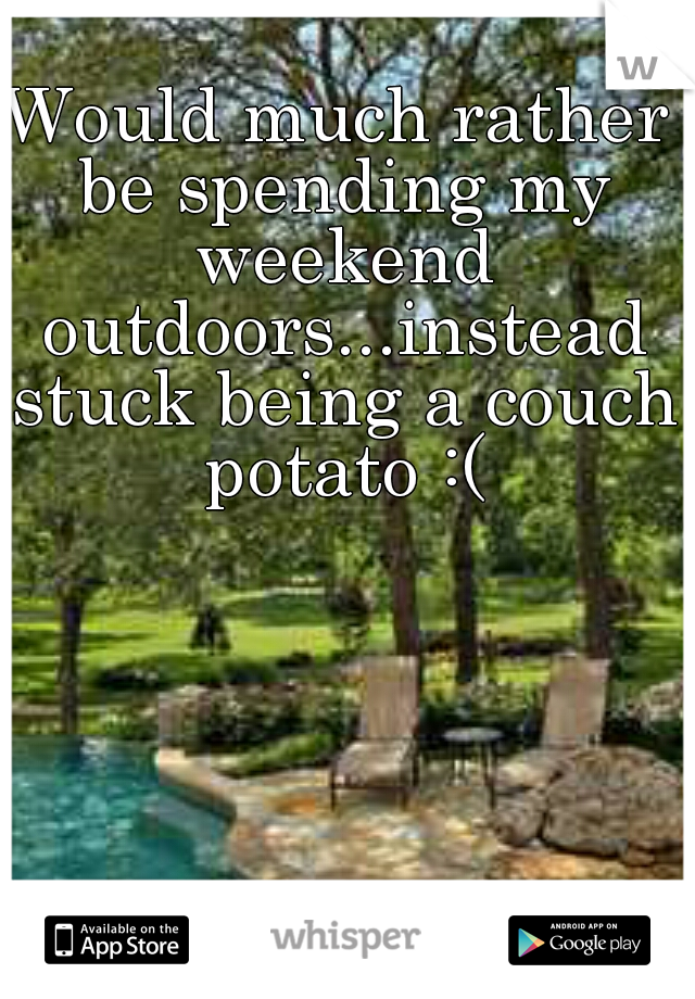 Would much rather be spending my weekend outdoors...instead stuck being a couch potato :(