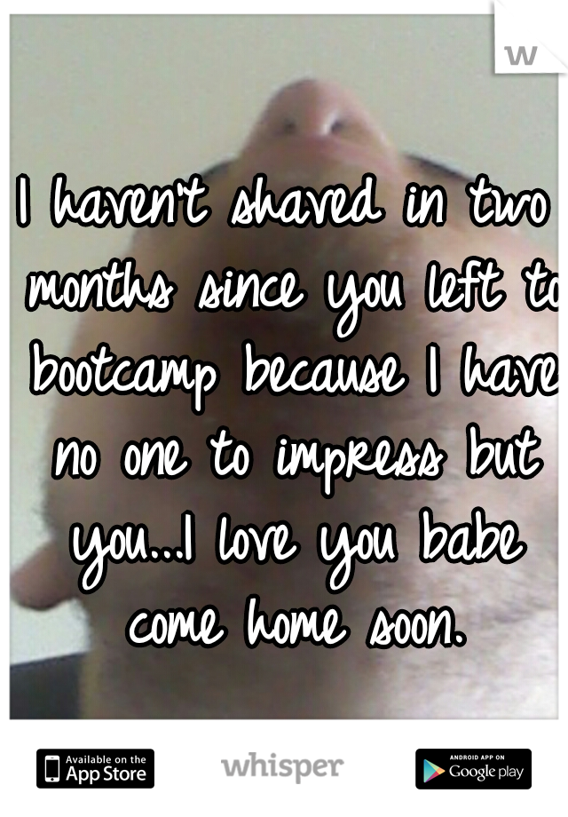 I haven't shaved in two months since you left to bootcamp because I have no one to impress but you...I love you babe come home soon.