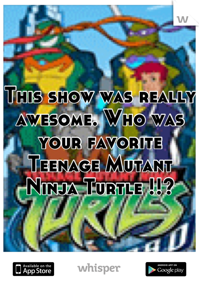 This show was really awesome. Who was your favorite Teenage Mutant Ninja Turtle !!?