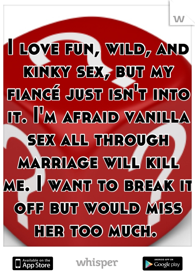 I love fun, wild, and kinky sex, but my fiancé just isn't into it. I'm afraid vanilla sex all through marriage will kill me. I want to break it off but would miss her too much.