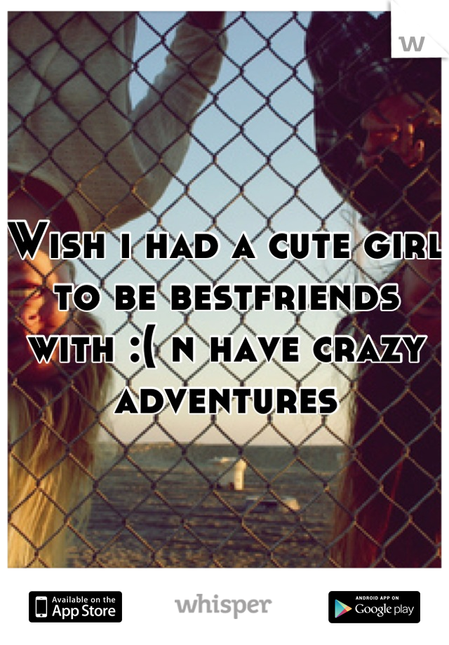 Wish i had a cute girl to be bestfriends with :( n have crazy adventures