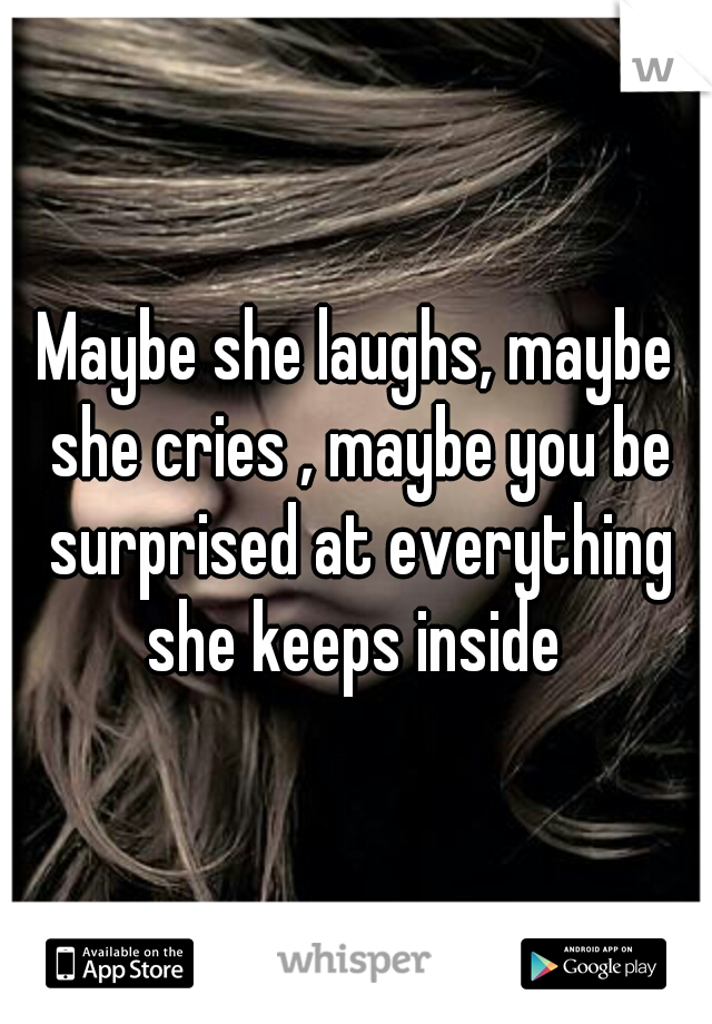 Maybe she laughs, maybe she cries , maybe you be surprised at everything she keeps inside