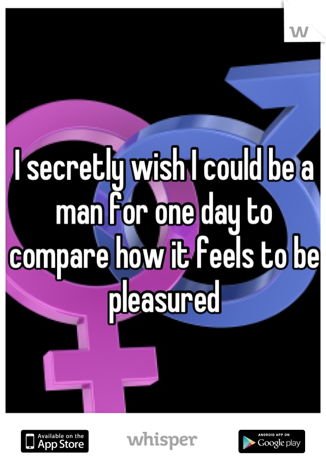 I secretly wish I could be a man for one day to compare how it feels to be pleasured