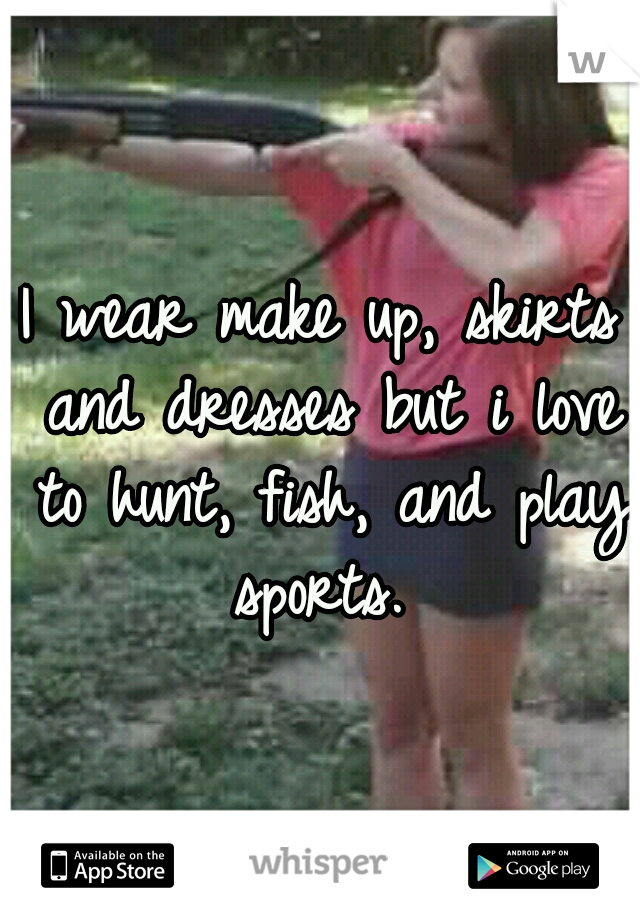 I wear make up, skirts and dresses but i love to hunt, fish, and play sports.