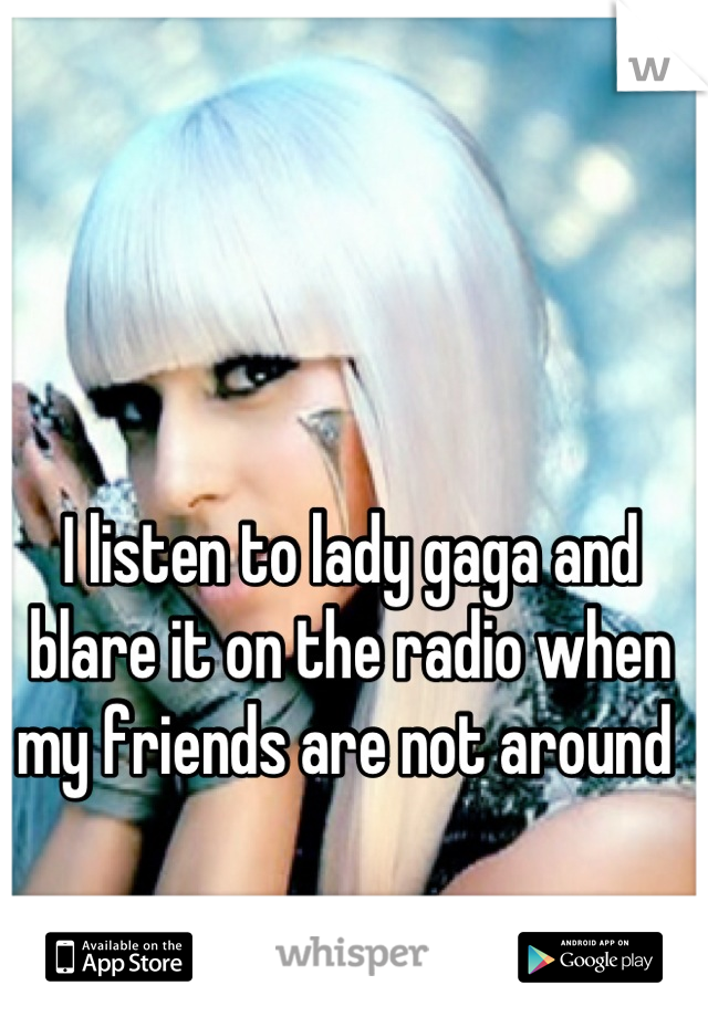 I listen to lady gaga and blare it on the radio when my friends are not around