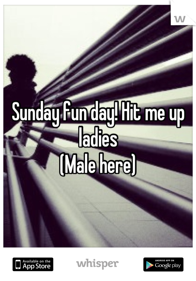 Sunday fun day! Hit me up ladies (Male here)