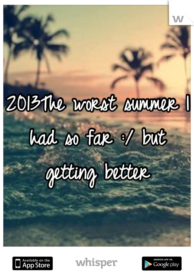 2013The worst summer I had so far :/ but getting better