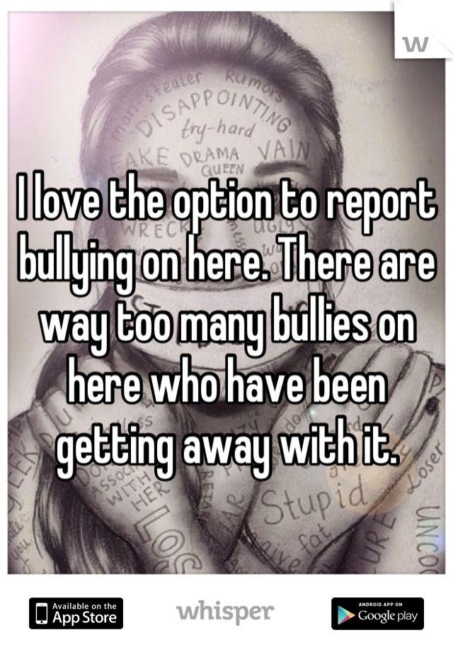 I love the option to report bullying on here. There are way too many bullies on here who have been getting away with it.