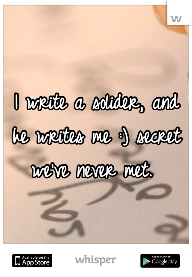 I write a solider, and he writes me :) secret we've never met.