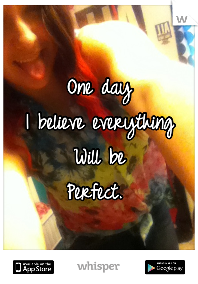 One day I believe everything Will be  Perfect.