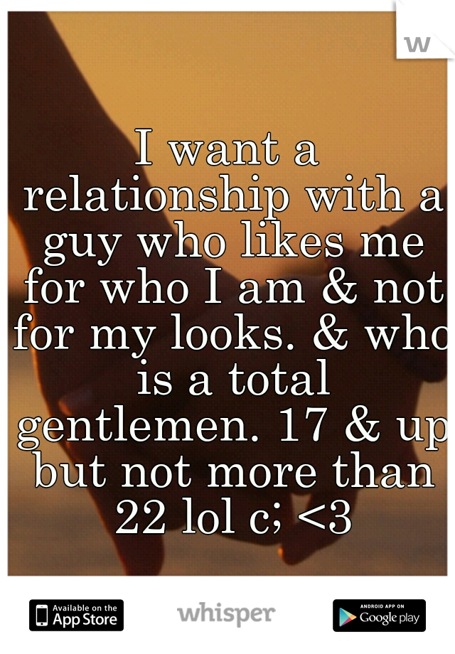 I want a relationship with a guy who likes me for who I am & not for my looks. & who is a total gentlemen. 17 & up but not more than 22 lol c; <3