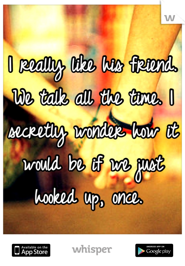 I really like his friend. We talk all the time. I secretly wonder how it would be if we just hooked up, once.