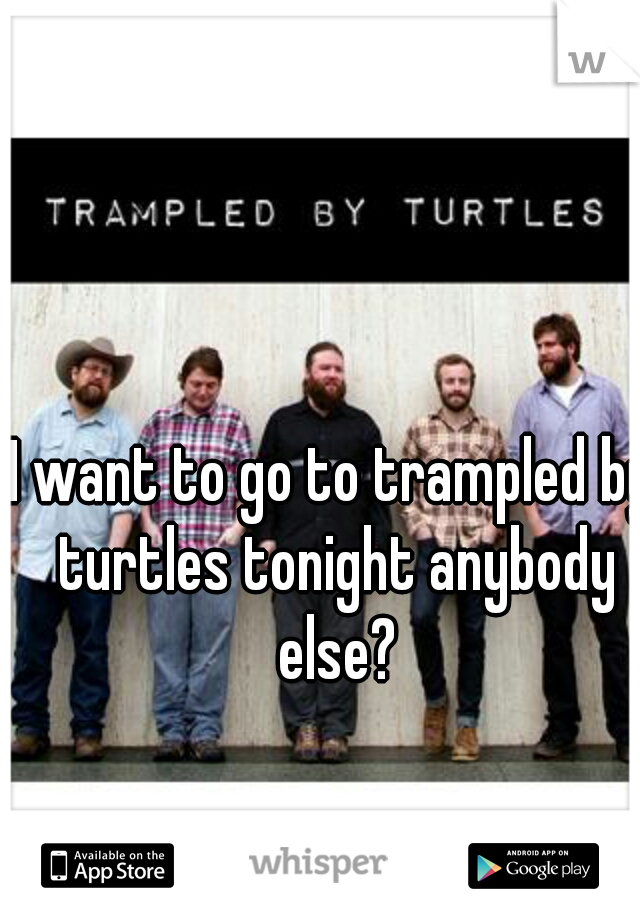 I want to go to trampled by turtles tonight anybody else?