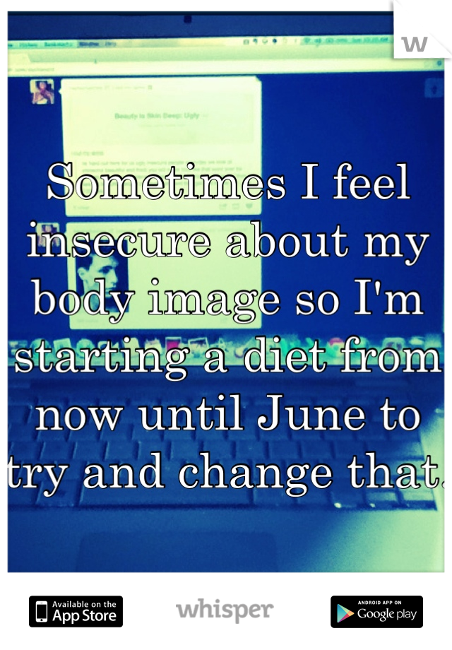 Sometimes I feel insecure about my body image so I'm starting a diet from now until June to try and change that.