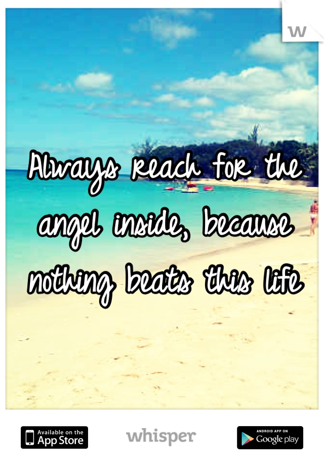 Always reach for the angel inside, because nothing beats this life