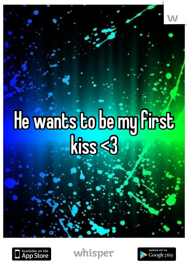 He wants to be my first kiss <3
