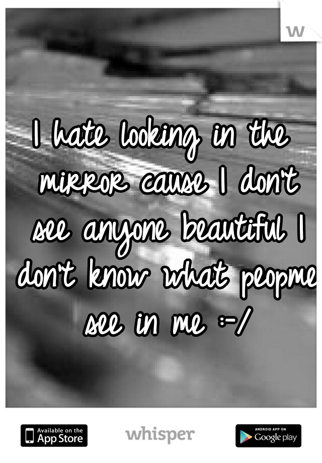 I hate looking in the mirror cause I don't see anyone beautiful I don't know what peopme see in me :-/