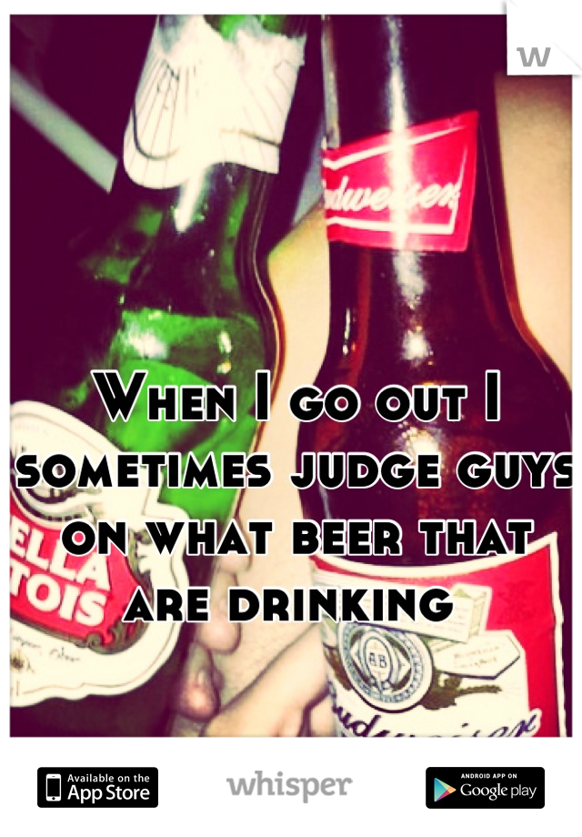 When I go out I sometimes judge guys on what beer that are drinking