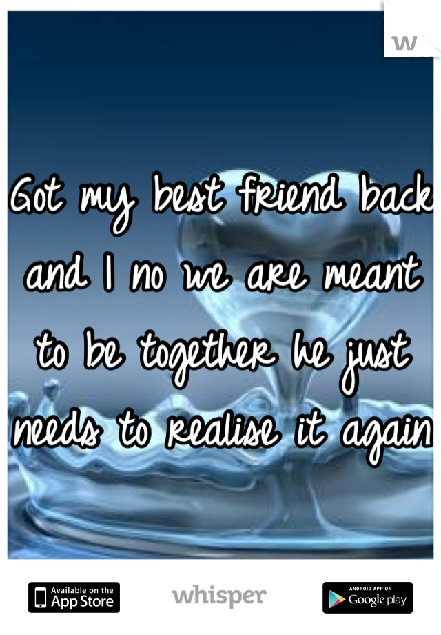 Got my best friend back and I no we are meant to be together he just needs to realise it again