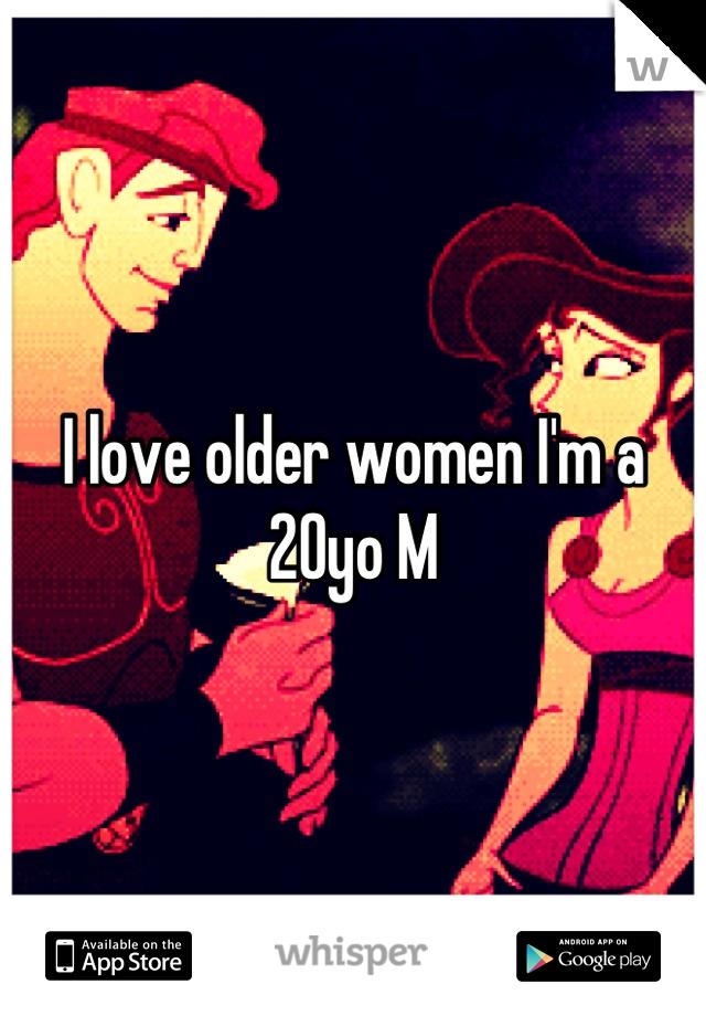 I love older women I'm a 20yo M