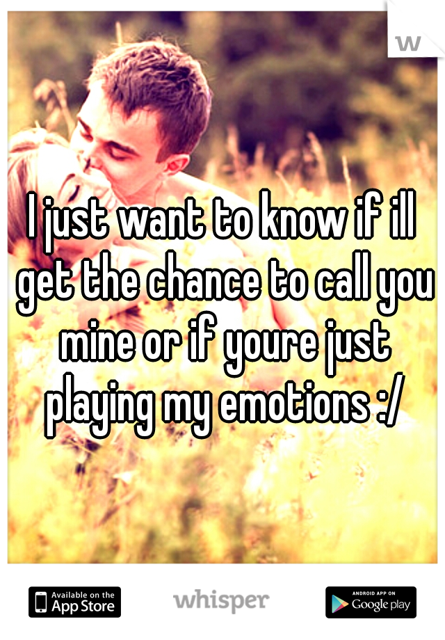 I just want to know if ill get the chance to call you mine or if youre just playing my emotions :/