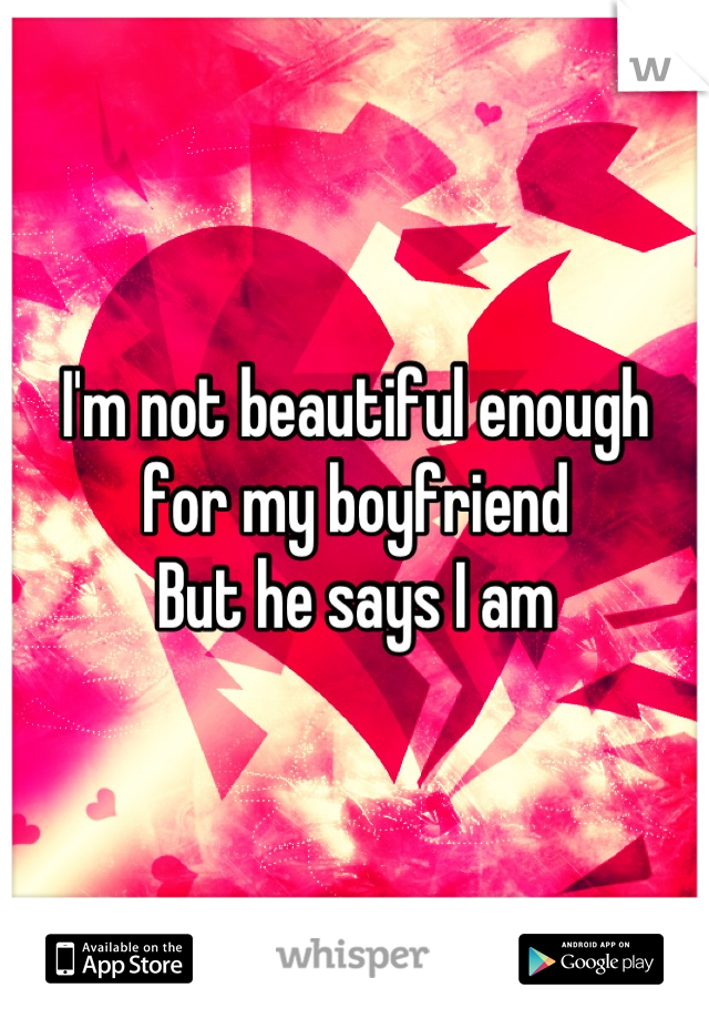 I'm not beautiful enough for my boyfriend  But he says I am