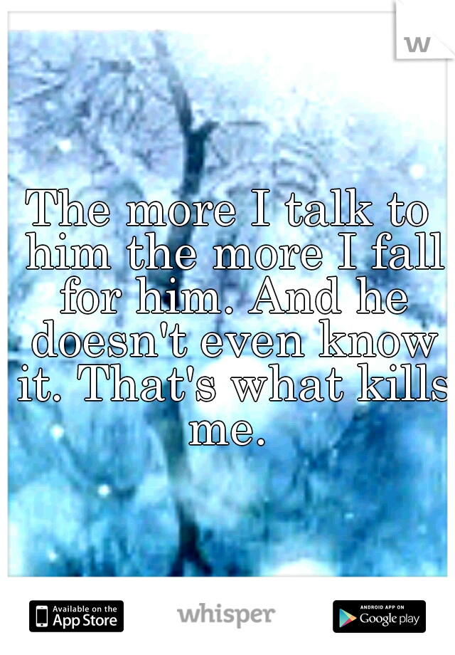 The more I talk to him the more I fall for him. And he doesn't even know it. That's what kills me.
