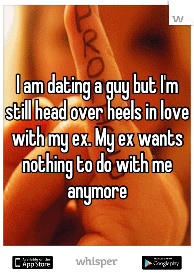 I am dating a guy but I'm still head over heels in love with my ex. My ex wants nothing to do with me anymore
