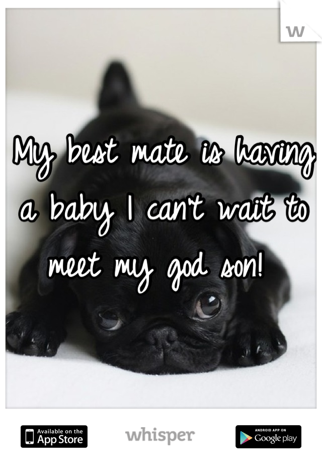 My best mate is having a baby I can't wait to meet my god son!