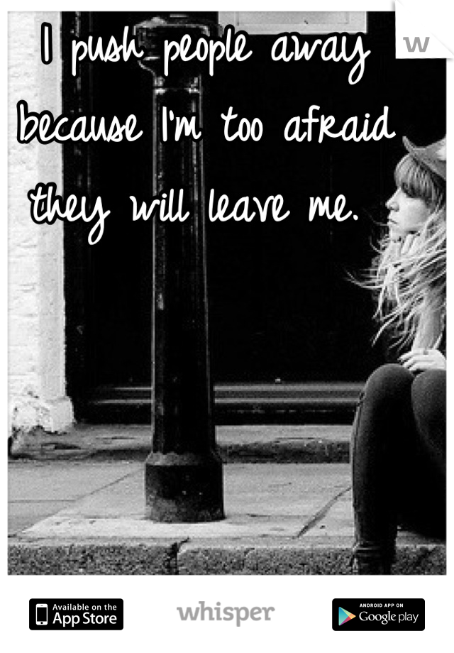 I push people away because I'm too afraid they will leave me.