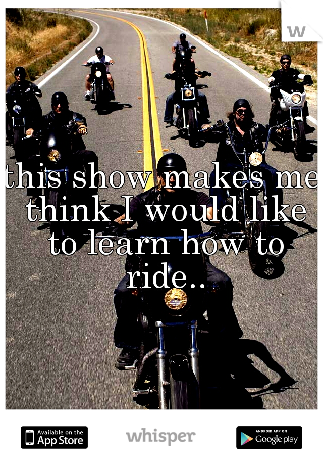 this show makes me think I would like to learn how to ride..