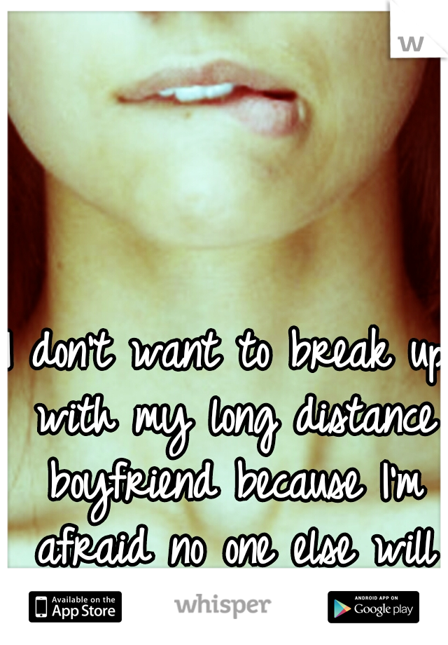 I don't want to break up with my long distance boyfriend because I'm afraid no one else will love me....