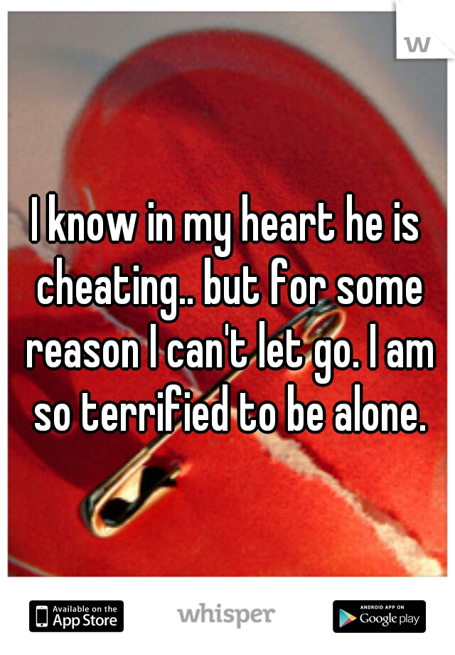 I know in my heart he is cheating.. but for some reason I can't let go. I am so terrified to be alone.