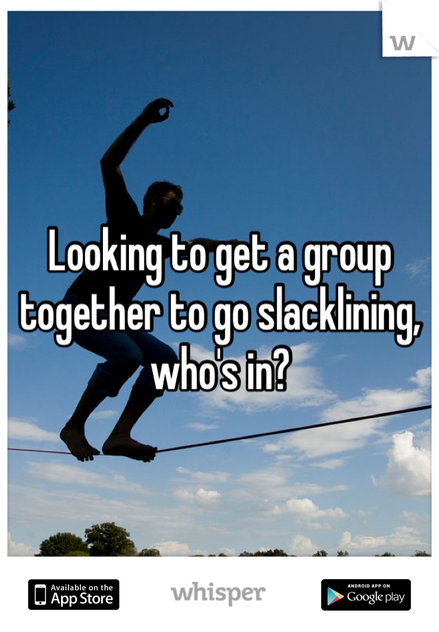 Looking to get a group together to go slacklining, who's in?