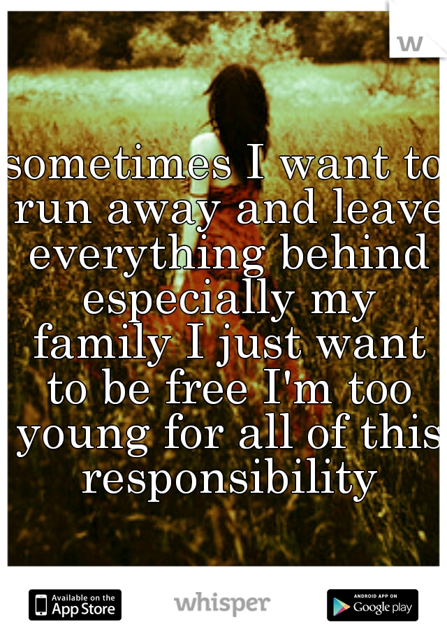 sometimes I want to run away and leave everything behind especially my family I just want to be free I'm too young for all of this responsibility