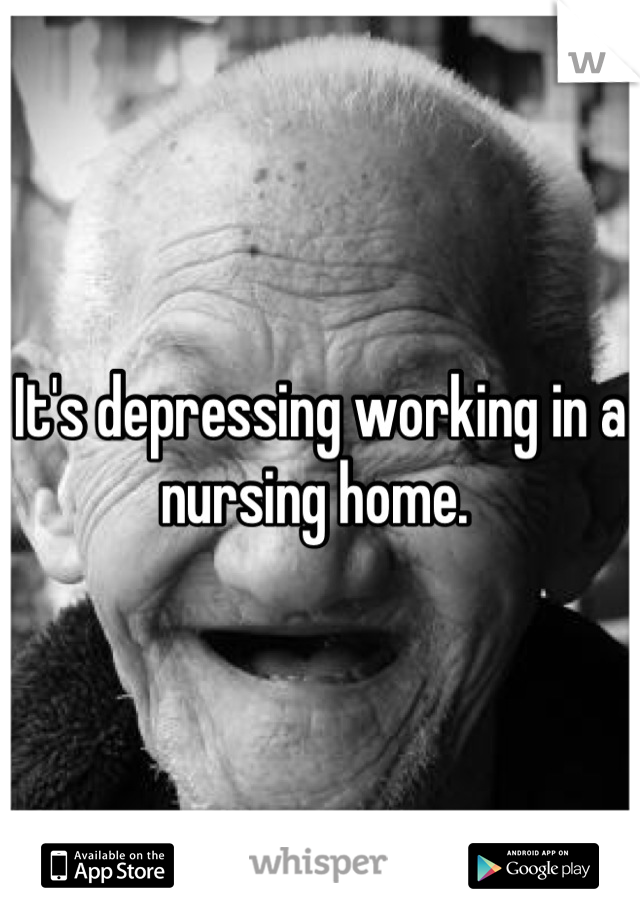 It's depressing working in a nursing home.