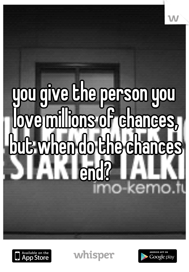 you give the person you love millions of chances, but when do the chances end?